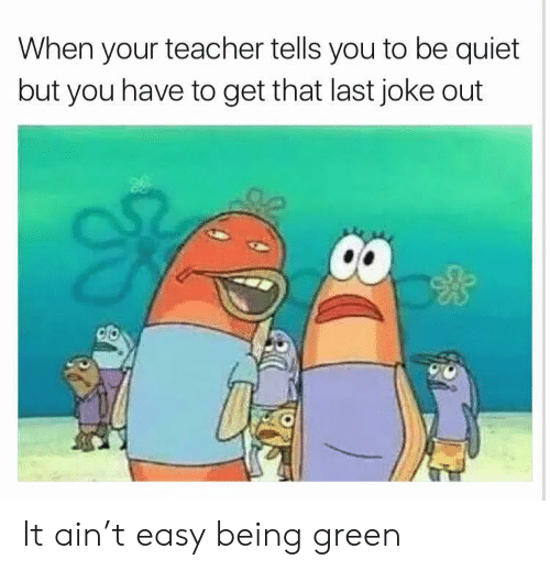 Teacher, Quiet, and Green: When your teacher tells you to be quiet  but you have to get that last joke out It ain't easy being green