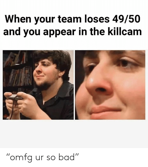 "Bad, Team, and You: When your team loses 49/50  and you appear in the killcam ""omfg ur so bad"""