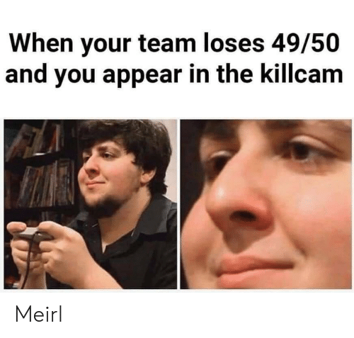 MeIRL, Team, and You: When your team loses 49/50  and you appear in the killcam Meirl