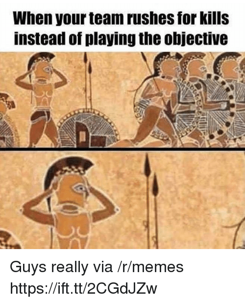 Memes, Team, and Via: When your team rushes for kills  instead of playing the objective Guys really via /r/memes https://ift.tt/2CGdJZw