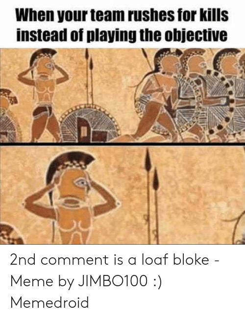 Loaf Bloke: When your team rushes for kills  instead of playing the objective 2nd comment is a loaf bloke - Meme by JIMBO100 :) Memedroid