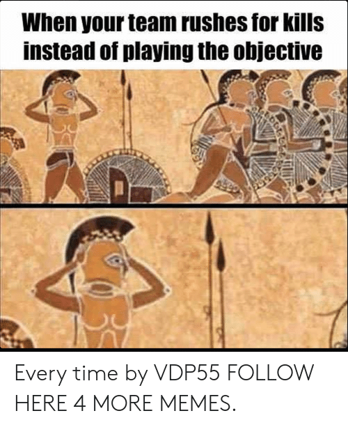 Dank, Memes, and Target: When your team rushes for kills  instead of playing the objective Every time by VDP55 FOLLOW HERE 4 MORE MEMES.