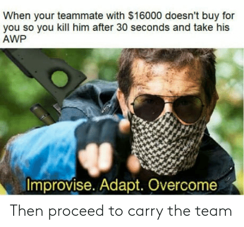 Awp: When your teammate with $16000 doesn't buy for  you so you kill him after 30 seconds and take his  AWP  Improvise. Adapt. Overcome Then proceed to carry the team