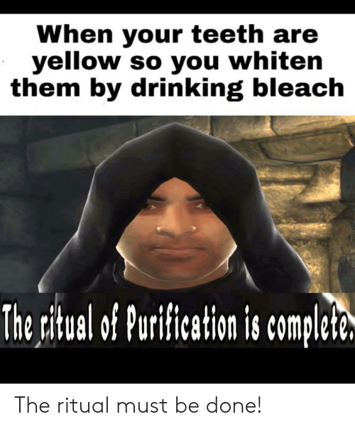 Drinking, Bleach, and Teeth: When your teeth are  yellow so you whiten  them by drinking bleach  The ritual of Purification is complete. The ritual must be done!