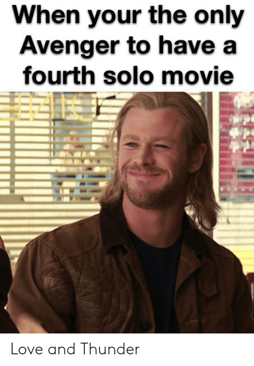 avenger: When your the only  Avenger to have a  fourth solo movie Love and Thunder