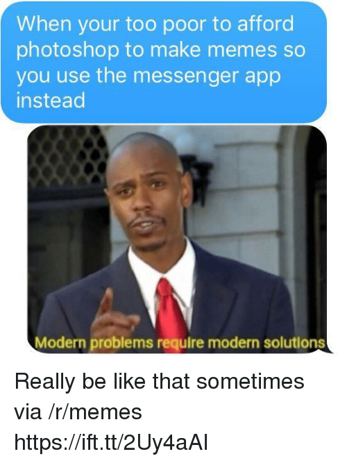 Messenger: When your too poor to afford  photoshop to make memes so  you use the messenger app  instead  Modern problems require modern solutions Really be like that sometimes via /r/memes https://ift.tt/2Uy4aAI