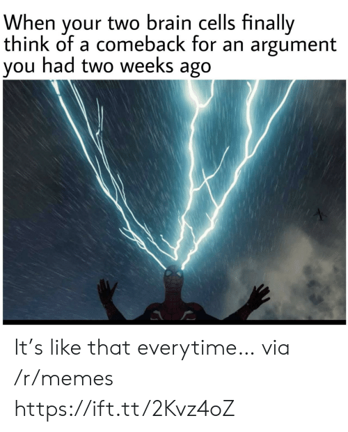 Memes, Brain, and Via: When your two brain cells finally  think of a comeback for an argument  you had two weeks ago It's like that everytime… via /r/memes https://ift.tt/2Kvz4oZ