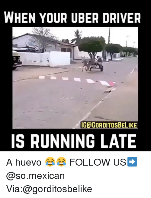 Running Late: WHEN YOUR UBER DRIVER  IGEGORDITOSBELIKE  IS RUNNING LATE A huevo 😂😂 FOLLOW US➡️ @so.mexican Via:@gorditosbelike