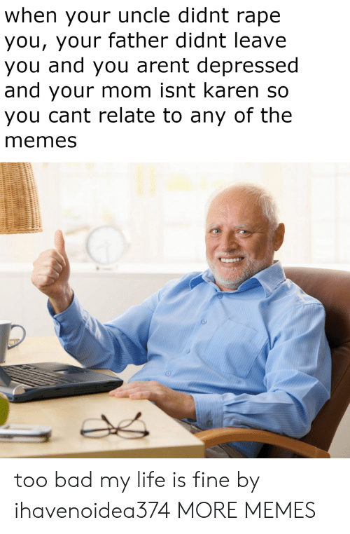 Cant Relate: when your uncle didnt rape  you, your father didnt leave  you and you arent depressed  and your mom isnt karen so  you cant relate to any of the  memes too bad my life is fine by ihavenoidea374 MORE MEMES