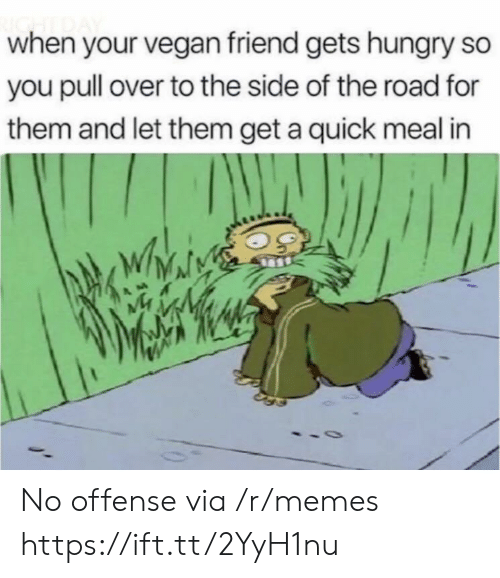 Hungry, Memes, and Vegan: when your vegan friend gets hungry so  you pull over to the side of the road for  them and let them get a quick meal in No offense via /r/memes https://ift.tt/2YyH1nu