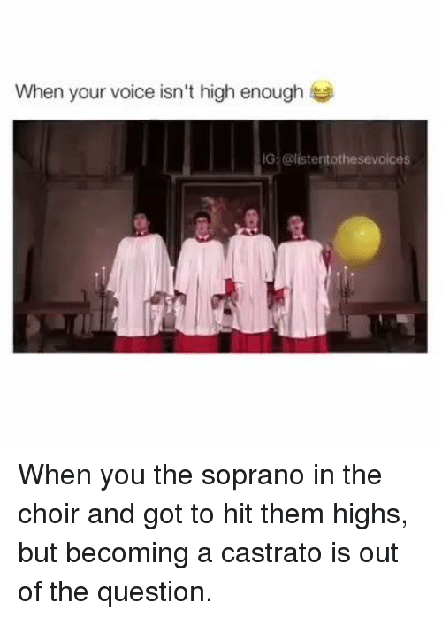 sopranos: When your voice isn't high enough  IG tent othesevoices When you the soprano in the choir and got to hit them highs, but becoming a castrato is out of the question.
