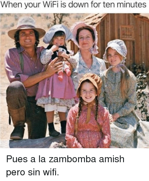 amish: When your WiFi is down for ten minutes Pues a la zambomba amish pero sin wifi.