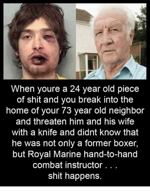 A 24: When youre a 24 year old piece  of shit and you break into the  home of your 73 year old neighbor  and threaten him and his wife  with a knife and didnt know that  he was not only a former boxer,  but Royal Marine hand-to-hand  combat instructor. . .  shit happens.