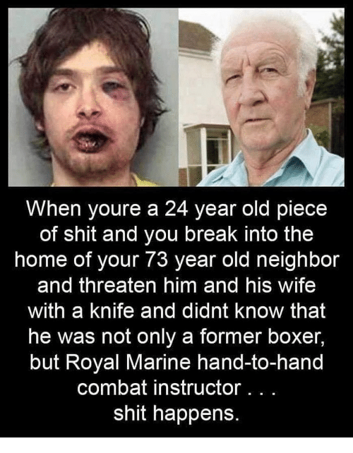 A 24: When youre a 24 year old piece  of shit and you break into the  home of your 73 year old neighbor  and threaten him and his wife  with a knife and didnt know that  he was not only a former boxer,  but Royal Marine hand-to-hand  combat instructor.. .  shit happens