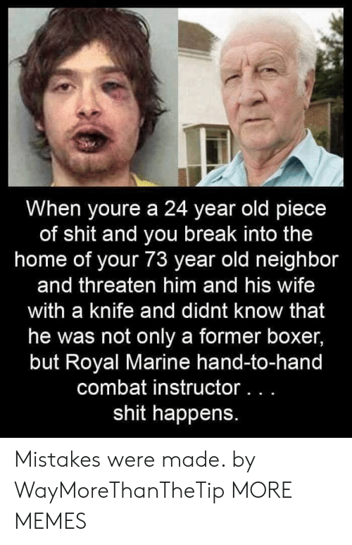 Dank, Memes, and Shit: When youre a 24 year old piece  of shit and you break into the  home of your 73 year old neighbor  and threaten him and his wife  with a knife and didnt know that  he was not only a former boxer,  but Royal Marine hand-to-hand  combat instructor. . .  shit happens. Mistakes were made. by WayMoreThanTheTip MORE MEMES