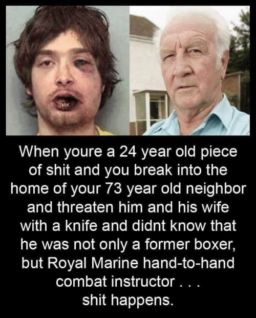 threaten: When youre a 24 year old piece  of shit and you break into the  home of your 73 year old neighbor  and threaten him and his wife  with a knife and didnt know that  he was not only a former boxer,  but Royal Marine hand-to-hand  combat instructor .  shit happens.
