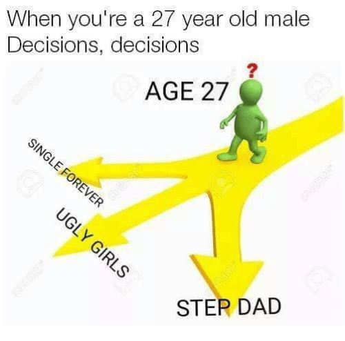 step dad: When you're a 27 year old male  Decisions, decisions  AGE 27  STEP DAD