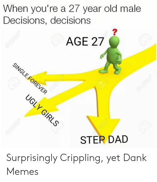 Dad, Dank, and Girls: When you're a 27 year old male  Decisions, decisions  AGE 27  SINGLE FOREVER  UGLY GIRLS  eERE  STER DAD Surprisingly Crippling, yet Dank Memes