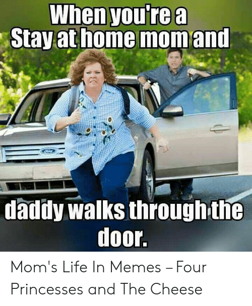 Bad Mom Meme: When youre a  athome  Stay  mom and  daddy walks throughthe  door. Mom's Life In Memes – Four Princesses and The Cheese