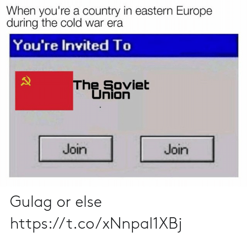 gulag: When you're a country in eastern Europe  during the cold war era  You're Invited To  he Soviet  Union  Join  Join Gulag or else https://t.co/xNnpal1XBj