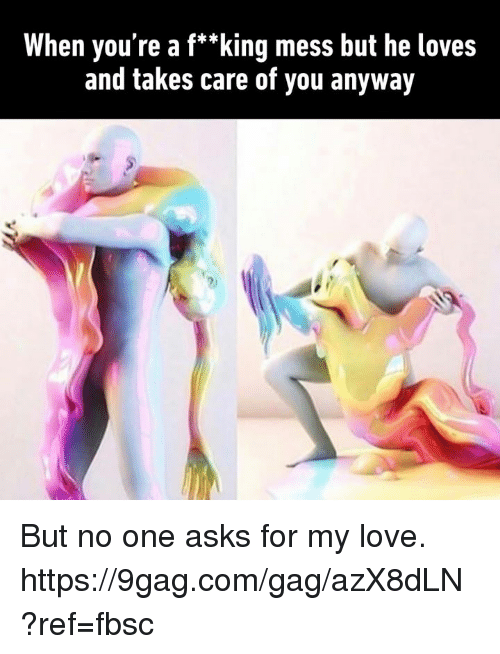 """9gag, Dank, and Love: When you're a f*""""king mess but he loves  and takes care of you anyway But no one asks for my love. https://9gag.com/gag/azX8dLN?ref=fbsc"""