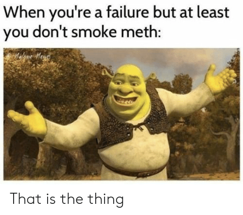 Failure, The Thing, and Meth: When you're a failure but at least  you don't smoke meth: That is the thing