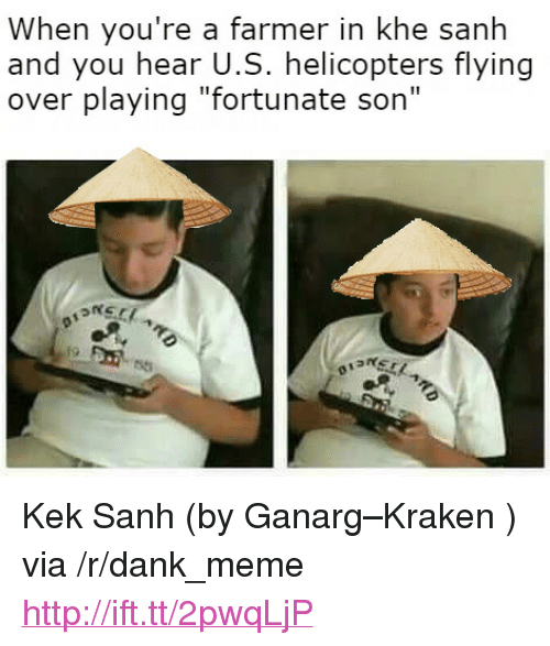 "fortunate son: When you're a farmer in khe sanh  and you hear U.S. helicopters flying  over playing ""fortunate son"" <p>Kek Sanh (by Ganarg&ndash;Kraken ) via /r/dank_meme <a href=""http://ift.tt/2pwqLjP"">http://ift.tt/2pwqLjP</a></p>"