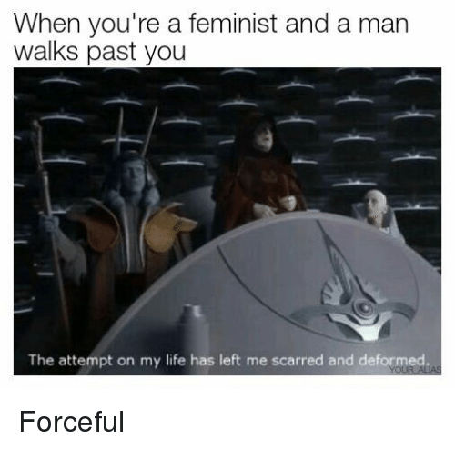 forceful: When you're a feminist and a man  walks past you  The attempt on my life has left me scarred and deformed <p>Forceful</p>