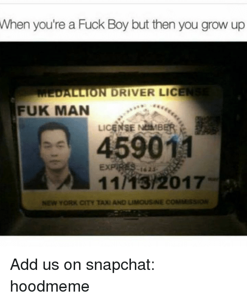 New York, Snapchat, and Fuck: When  you're a Fuck Boy but then you grow up  ALLION DRIVER LICE  FUK MAN  LiCE  459011  11/13/2017  -162$-  11As/2017  NEW YORK CITY TAXI AND LIMOUSINE COMMss Add us on snapchat: hoodmeme