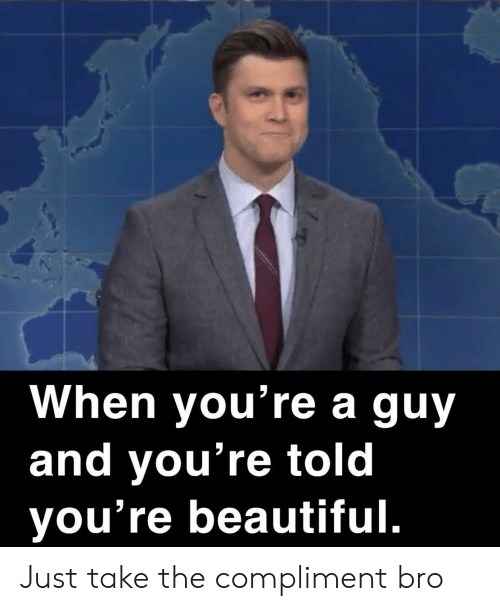 Beautiful, Bro, and Youre: When you're a guy  and you're told  you're beautiful. Just take the compliment bro