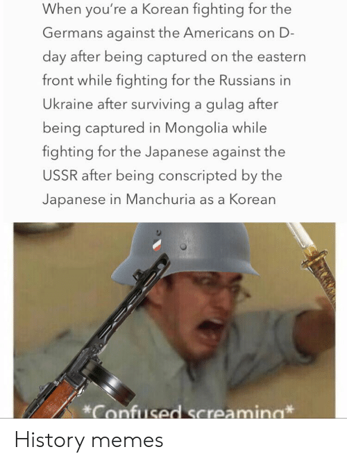Korean: When you're a Korean fighting for the  Germans against the Americans on D-  day after being captured on the eastern  front while fighting for the Russians in  Ukraine after surviving a gulag after  being captured in Mongolia while  fighting for the Japanese against the  USSR after being conscripted by the  Japanese in Manchuria as a Korean  Confused Screamina History memes