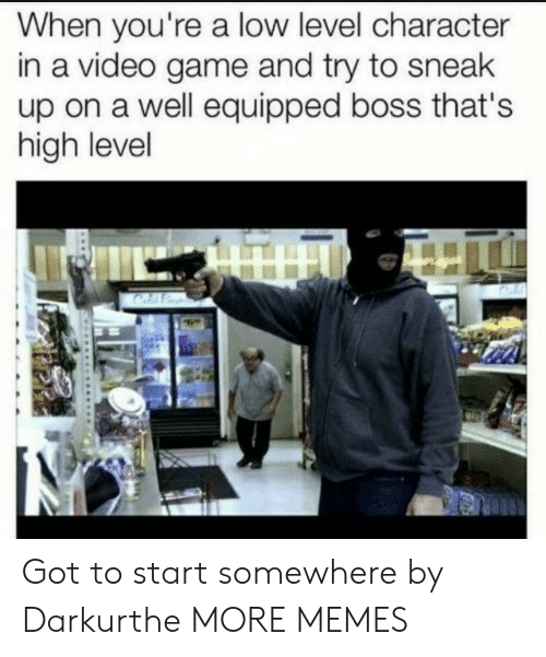 Dank, Memes, and Target: When you're a low level character  in a video game and try to sneak  up on a well equipped boss that's  high level Got to start somewhere by Darkurthe MORE MEMES
