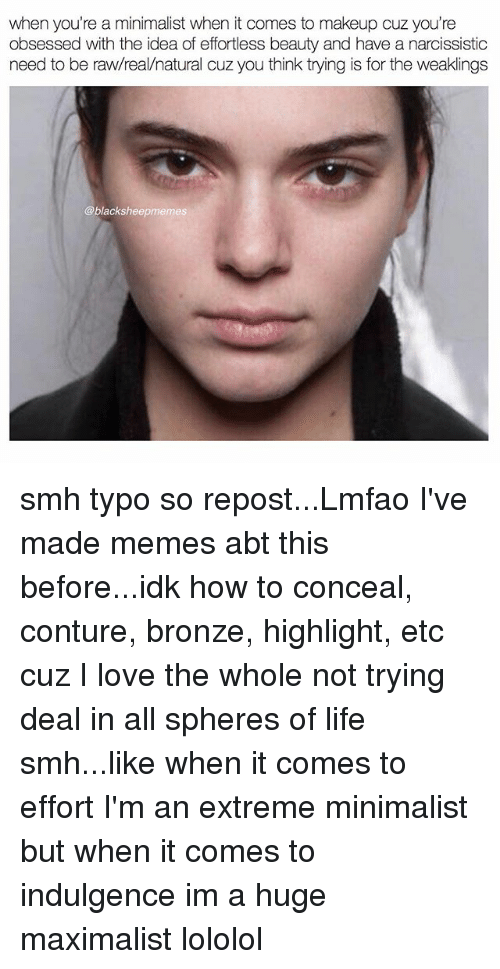 lololol: when you're a minimalist when it comes to makeup cuz you're  obsessed with the idea of effortless beauty and have a narcissistic  need to be raw/real/natural cuz you think trying is for the weaklings  @blacksheepmemes smh typo so repost...Lmfao I've made memes abt this before...idk how to conceal, conture, bronze, highlight, etc cuz I love the whole not trying deal in all spheres of life smh...like when it comes to effort I'm an extreme minimalist but when it comes to indulgence im a huge maximalist lololol