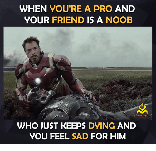 Game Meme: WHEN YOU'RE A PRO AND  YOUR  FRIEND IS A NOOB  GAMING MEMES  WHO JUST KEEPS DYING  AND  YOU FEEL SAD FOR HIM