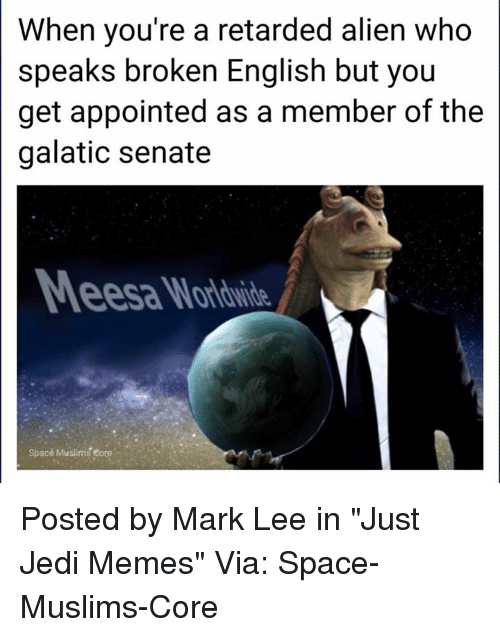 "eore: When you're a retarded alien who  speaks broken English but you  get appointed as a member of the  galatic senate  Space Muslims eore Posted by Mark Lee in ""Just Jedi Memes""  Via: Space-Muslims-Core"