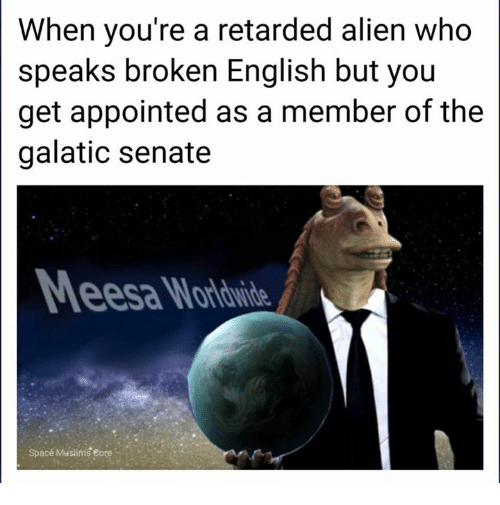 eore: When you're a retarded alien who  speaks broken English but you  get appointed as a member of the  galatic senate  Space Muslims eore