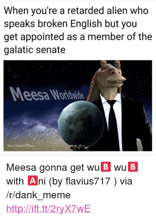 "eore: When you're a retarded alien who  speaks broken English but you  get appointed as a member of the  galatic senate  esa Wordwide  Spacé Muslims eore <p>Meesa gonna get wu🅱️ wu🅱️ with 🅰️ni (by flavius717 ) via /r/dank_meme <a href=""http://ift.tt/2ryX7wE"">http://ift.tt/2ryX7wE</a></p>"