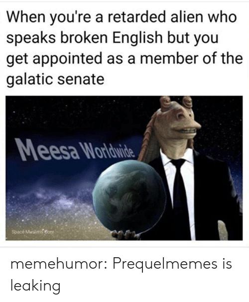 Prequelmemes: When you're a retarded alien who  speaks broken English but you  get appointed as a member of the  galatic senate  esa Wardwide  Spacé Muslimg eore memehumor:  Prequelmemes is leaking