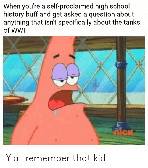 School, History, and Wwii: When you're a self-proclaimed high school  history buff and get asked a question about  anything that isn't specifically about the tanks  of WWII Y'all remember that kid