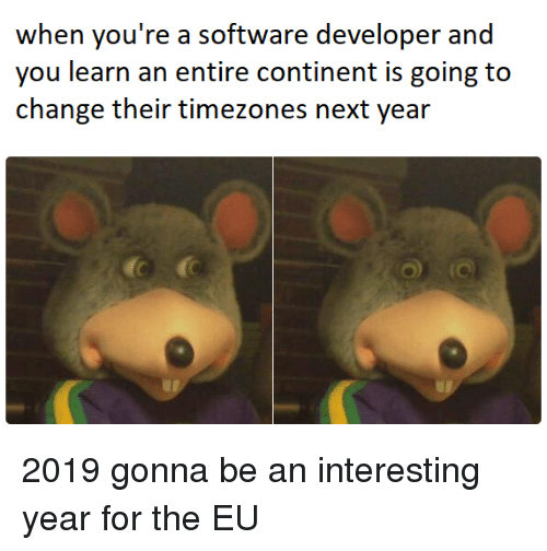 software developer: when you're a software developer and  you learn an entire continent is going to 2019 gonna be an interesting year for the EU