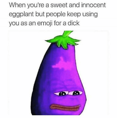 eggplant: When you're a sweet and innocent  eggplant but people keep using  you as an emoji for a dick