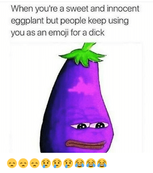 Memes, 🤖, and Eggplant: When you're a sweet and innocent  eggplant but people keep using  you as an emoji for a dick 😞😞😞😢😢😢😂😂😂