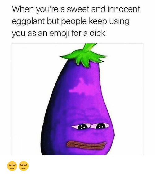 Emoji, Memes, and 🤖: When you're a sweet and innocent  eggplant but people keep using  you as an emoji for a dick 😒😒
