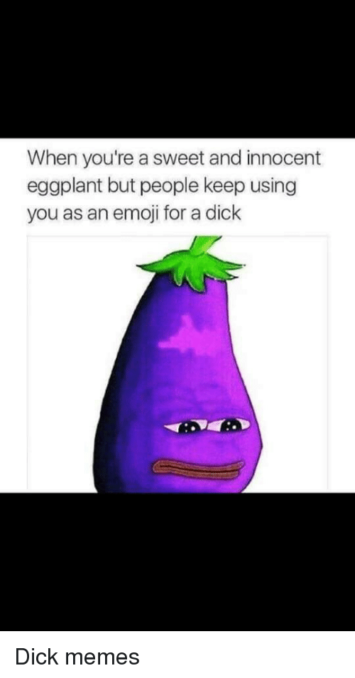 eggplant: When you're a sweet and innocent  eggplant but people keep using  you as an emoji for a dick Dick memes