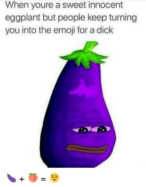 eggplant: When youre a sweet innocent  eggplant but people keep turning  you into the emoji for a dick 🍆 + 🍑 = 😉