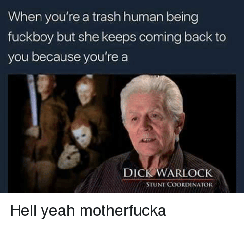 Fuckboy, Trash, and Yeah: When you're a trash human being  fuckboy but she keeps coming back to  you because you're a  DICK WARLOCK  STUNT COORDINATOR Hell yeah motherfucka