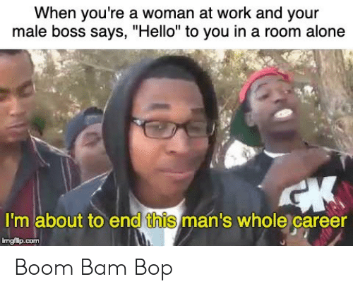 """Being Alone, Hello, and Work: When you're a woman at work and your  male boss says, """"Hello"""" to you in a room alone  I'm about to end this man's whole career  imgiip.com Boom Bam Bop"""