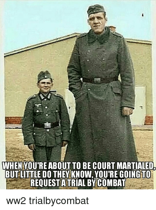courting: WHEN YOU'RE ABOUT TO BE COURT MARTIALED.  BUTLITTLE DO THEY KNOW, YOU'RE GOINGTO  REQUEST A TRIAL BYCOMBAT ww2 trialbycombat