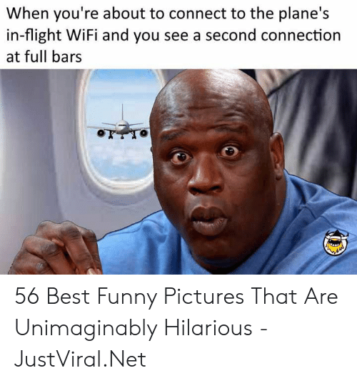 Bars: When you're about to connect to the plane's  in-flight WiFi and you see a second connection  at full bars 56 Best Funny Pictures That Are Unimaginably Hilarious - JustViral.Net
