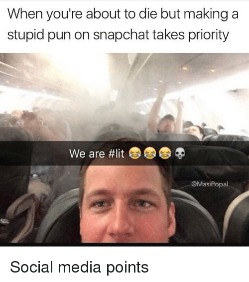 Stupid Pun: When you're about to die but making a  stupid pun on snapchat takes priority  We are #lit  @MasiPopal Social media points